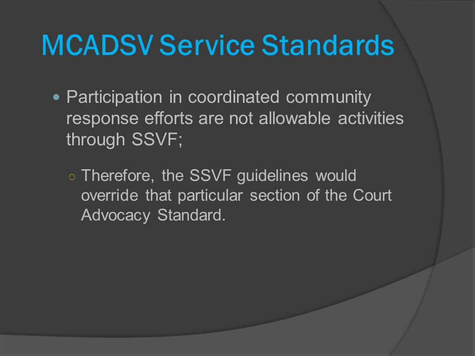 MCADSV Service Standards Participation in coordinated community response efforts are not allowable activities through SSVF; Therefore, the SSVF guidelines would override that particular section of the Court Advocacy Standard.