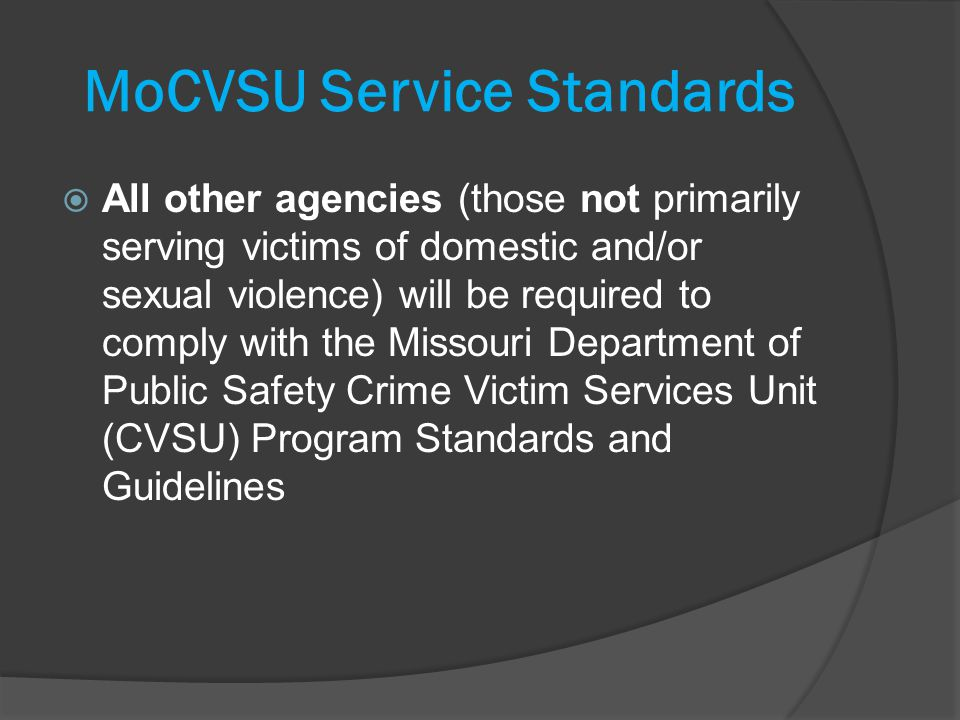 MoCVSU Service Standards All other agencies (those not primarily serving victims of domestic and/or sexual violence) will be required to comply with the Missouri Department of Public Safety Crime Victim Services Unit (CVSU) Program Standards and Guidelines