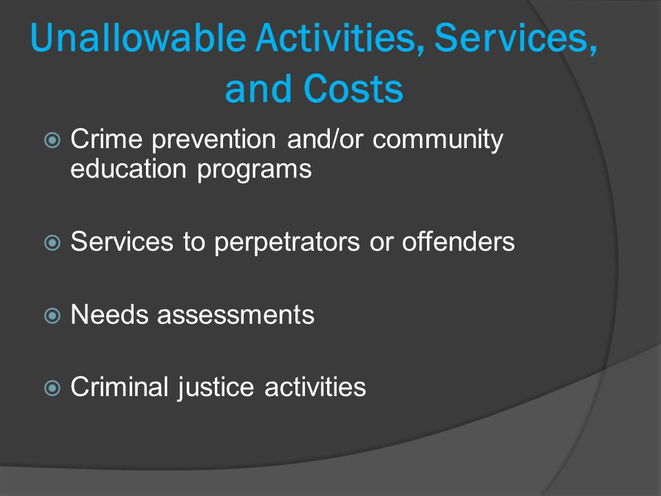 Unallowable Activities, Services, and Costs Crime prevention and/or community education programs Services to perpetrators or offenders Needs assessments Criminal justice activities