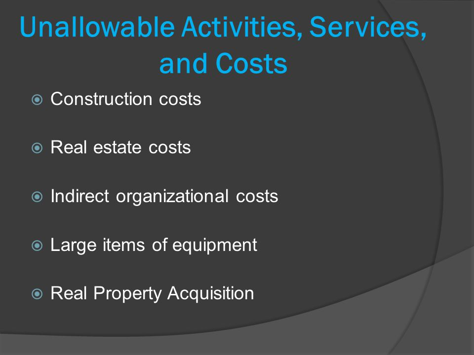 Unallowable Activities, Services, and Costs Construction costs Real estate costs Indirect organizational costs Large items of equipment Real Property Acquisition