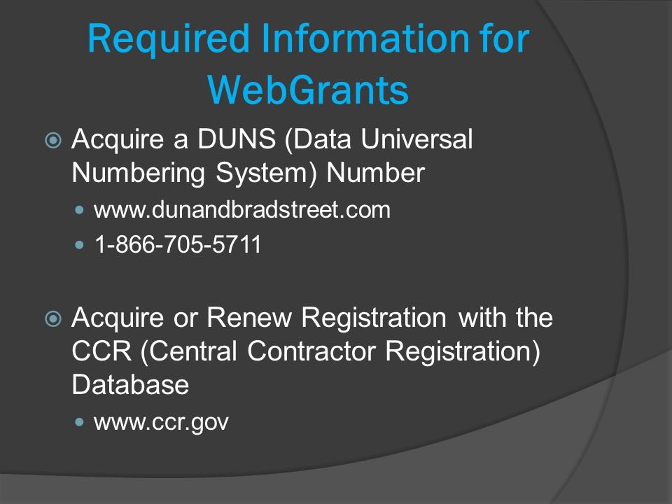 Required Information for WebGrants Acquire a DUNS (Data Universal Numbering System) Number www.dunandbradstreet.com 1-866-705-5711 Acquire or Renew Registration with the CCR (Central Contractor Registration) Database www.ccr.gov