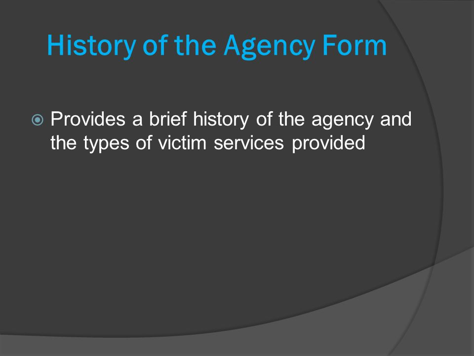 History of the Agency Form Provides a brief history of the agency and the types of victim services provided