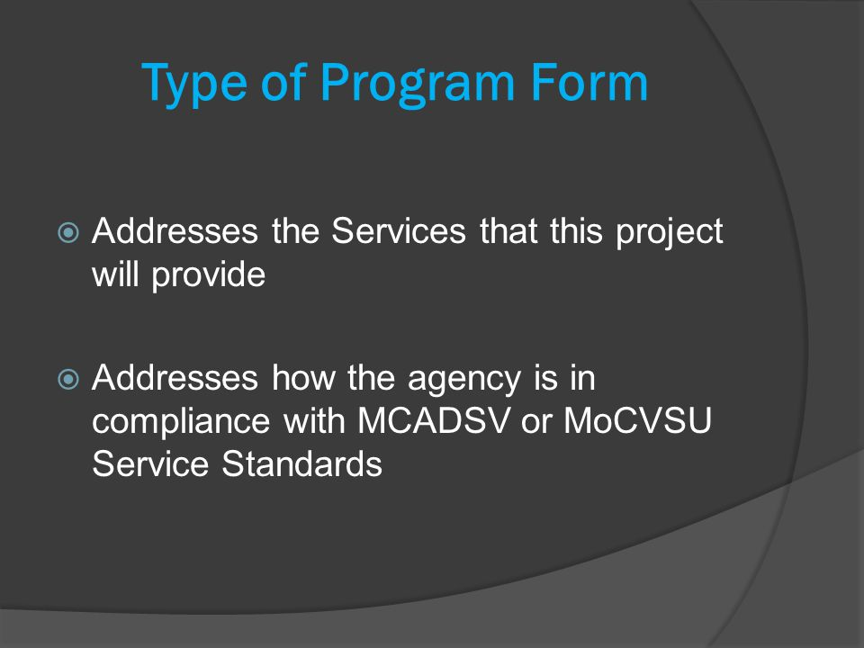 Type of Program Form Addresses the Services that this project will provide Addresses how the agency is in compliance with MCADSV or MoCVSU Service Standards