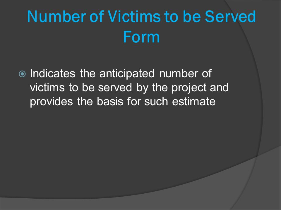 Number of Victims to be Served Form Indicates the anticipated number of victims to be served by the project and provides the basis for such estimate