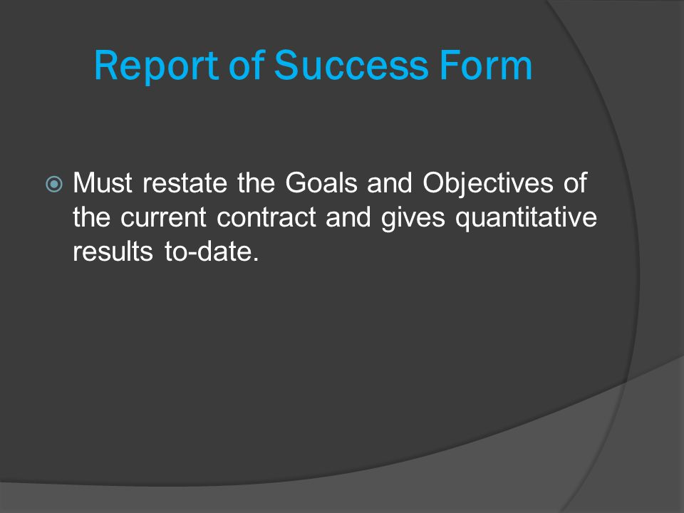 Report of Success Form Must restate the Goals and Objectives of the current contract and gives quantitative results to-date.