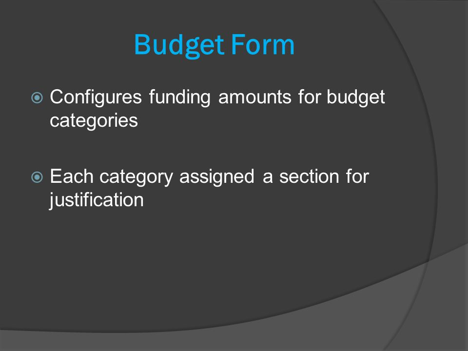 Budget Form Configures funding amounts for budget categories Each category assigned a section for justification