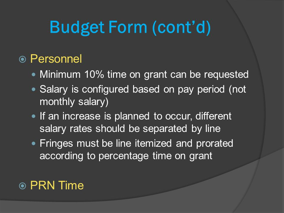 Budget Form (contd) Personnel Minimum 10% time on grant can be requested Salary is configured based on pay period (not monthly salary) If an increase is planned to occur, different salary rates should be separated by line Fringes must be line itemized and prorated according to percentage time on grant PRN Time