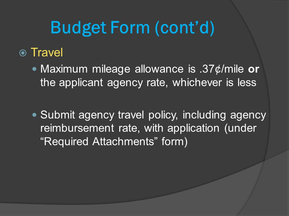 Budget Form (contd) Travel Maximum mileage allowance is.37¢/mile or the applicant agency rate, whichever is less Submit agency travel policy, including agency reimbursement rate, with application (under Required Attachments form)