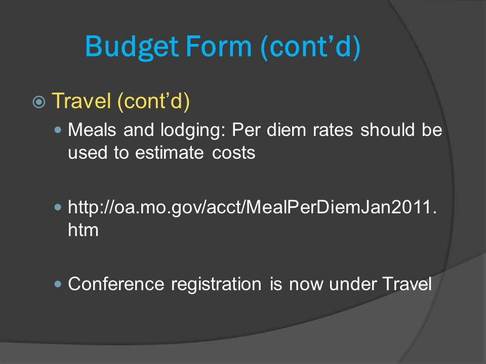 Budget Form (contd) Travel (contd) Meals and lodging: Per diem rates should be used to estimate costs http://oa.mo.gov/acct/MealPerDiemJan2011.