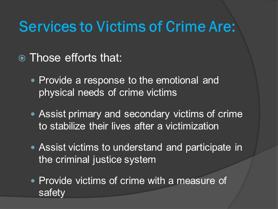 Services to Victims of Crime Are: Those efforts that: Provide a response to the emotional and physical needs of crime victims Assist primary and secondary victims of crime to stabilize their lives after a victimization Assist victims to understand and participate in the criminal justice system Provide victims of crime with a measure of safety