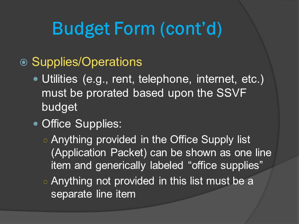 Budget Form (contd) Supplies/Operations Utilities (e.g., rent, telephone, internet, etc.) must be prorated based upon the SSVF budget Office Supplies: Anything provided in the Office Supply list (Application Packet) can be shown as one line item and generically labeled office supplies Anything not provided in this list must be a separate line item