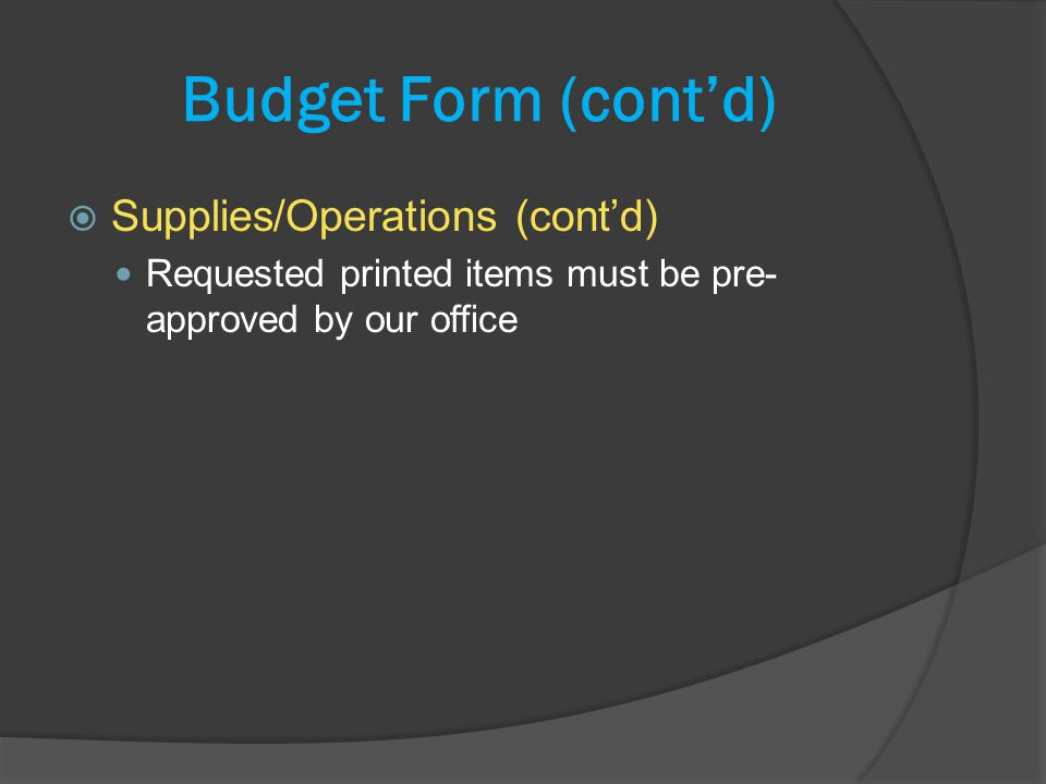 Budget Form (contd) Supplies/Operations (contd) Requested printed items must be pre- approved by our office