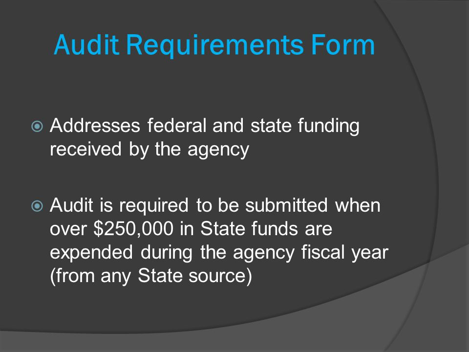Audit Requirements Form Addresses federal and state funding received by the agency Audit is required to be submitted when over $250,000 in State funds are expended during the agency fiscal year (from any State source)