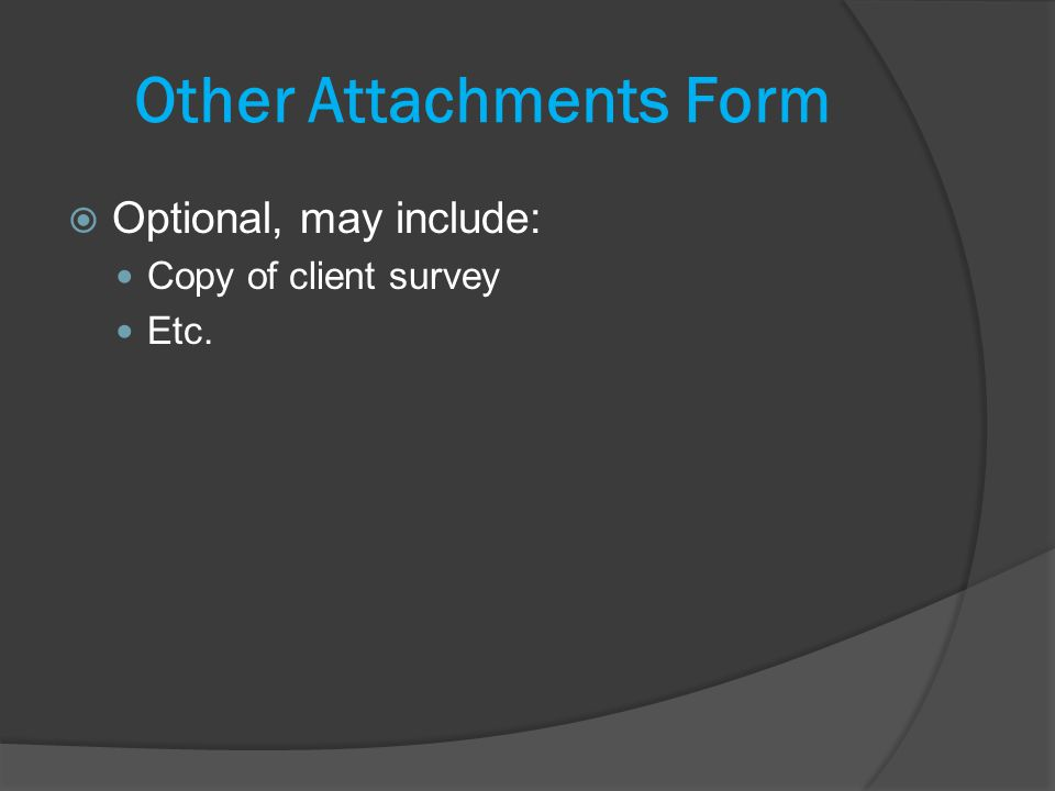 Other Attachments Form Optional, may include: Copy of client survey Etc.