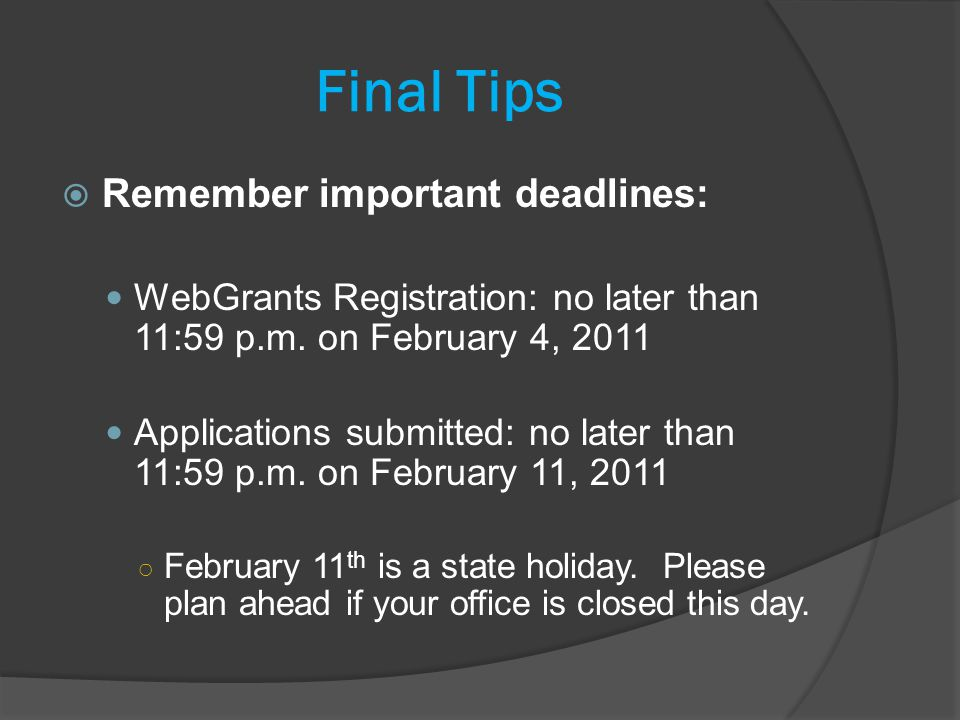 Final Tips Remember important deadlines: WebGrants Registration: no later than 11:59 p.m.