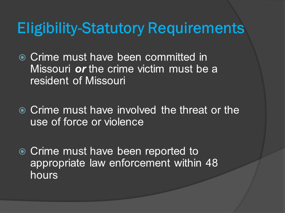 Eligibility-Statutory Requirements Crime must have been committed in Missouri or the crime victim must be a resident of Missouri Crime must have involved the threat or the use of force or violence Crime must have been reported to appropriate law enforcement within 48 hours