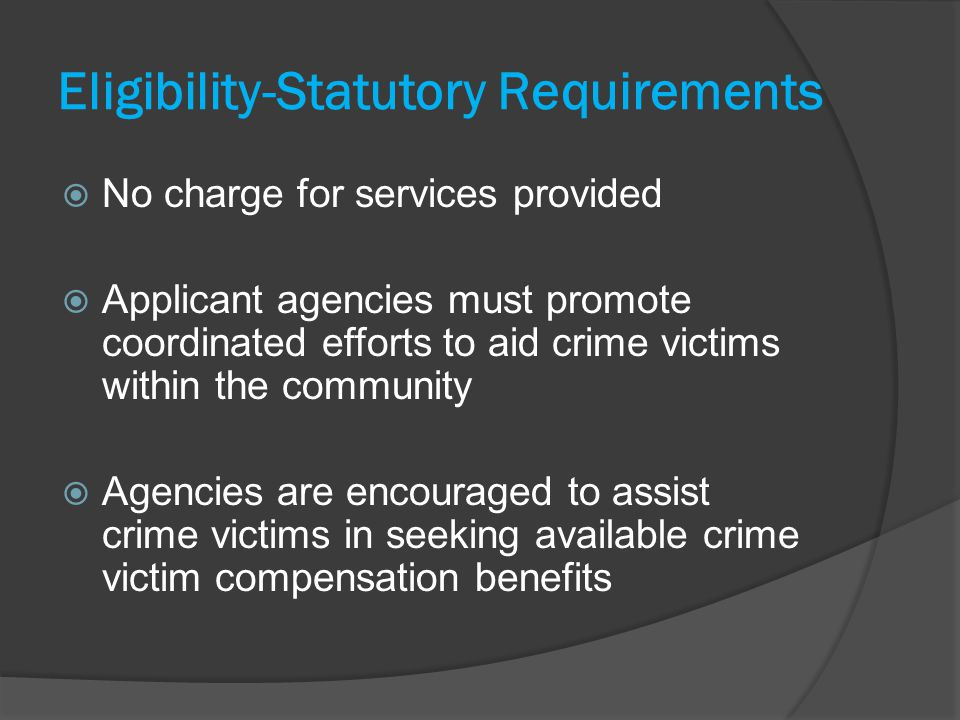 Eligibility-Statutory Requirements No charge for services provided Applicant agencies must promote coordinated efforts to aid crime victims within the community Agencies are encouraged to assist crime victims in seeking available crime victim compensation benefits