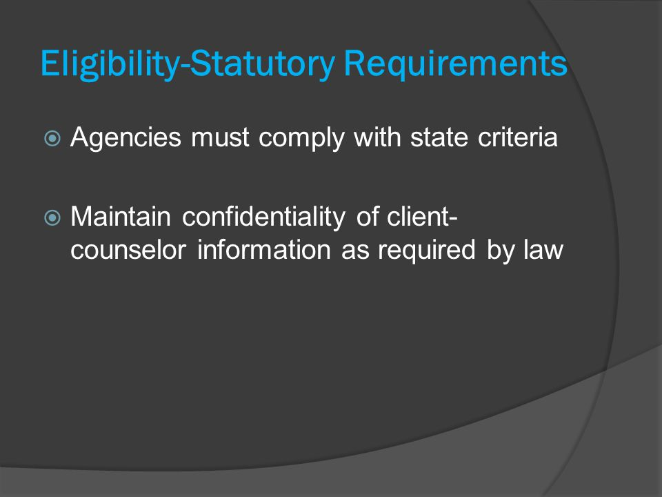 Eligibility-Statutory Requirements Agencies must comply with state criteria Maintain confidentiality of client- counselor information as required by law