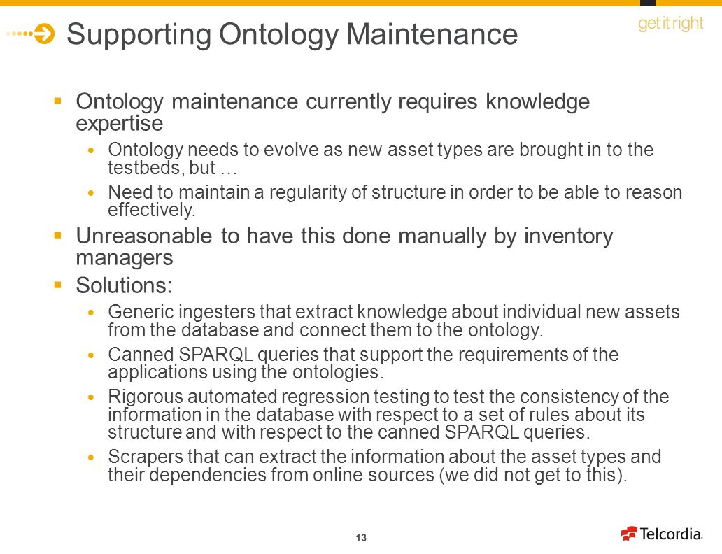 13 Supporting Ontology Maintenance Ontology maintenance currently requires knowledge expertise Ontology needs to evolve as new asset types are brought in to the testbeds, but … Need to maintain a regularity of structure in order to be able to reason effectively.