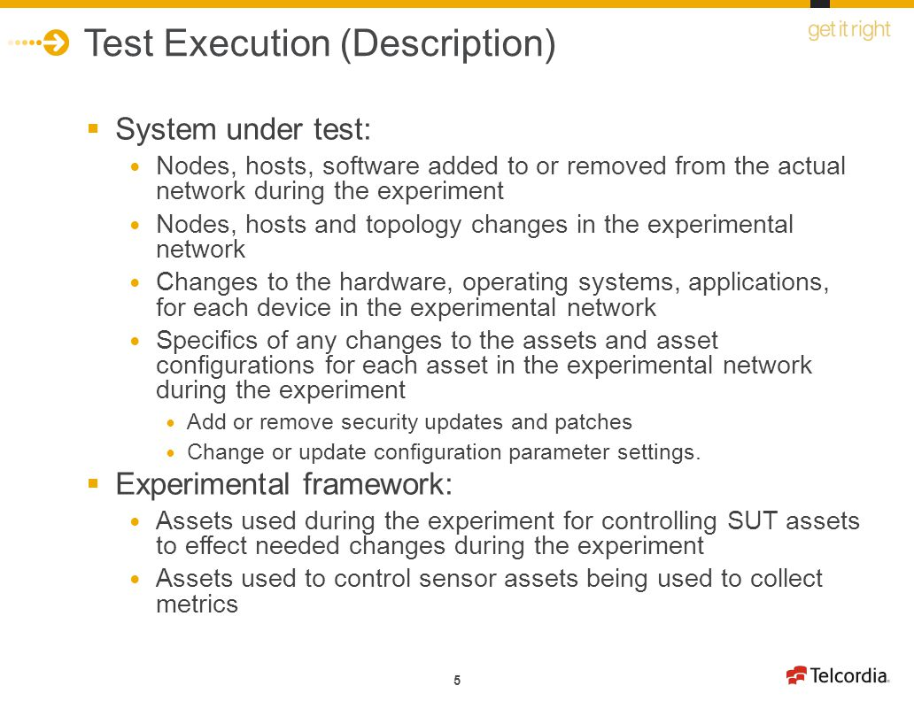 5 Test Execution (Description) System under test: Nodes, hosts, software added to or removed from the actual network during the experiment Nodes, hosts and topology changes in the experimental network Changes to the hardware, operating systems, applications, for each device in the experimental network Specifics of any changes to the assets and asset configurations for each asset in the experimental network during the experiment Add or remove security updates and patches Change or update configuration parameter settings.