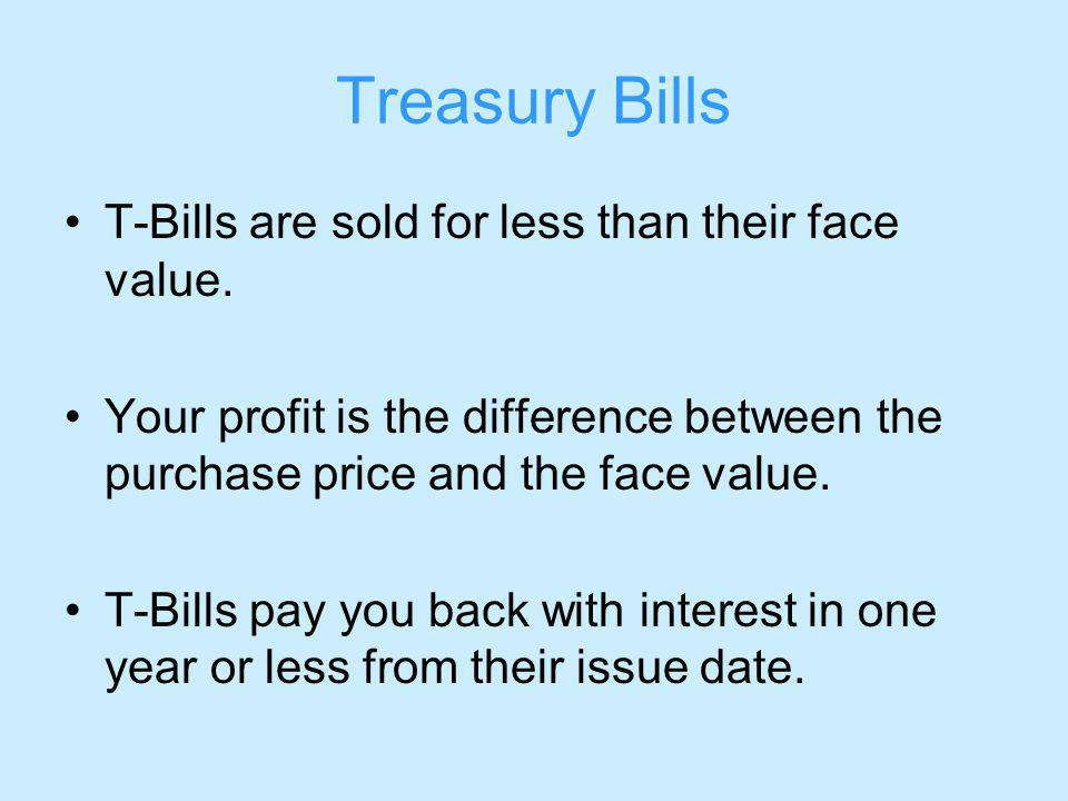 Treasury Bills T-Bills are sold for less than their face value.