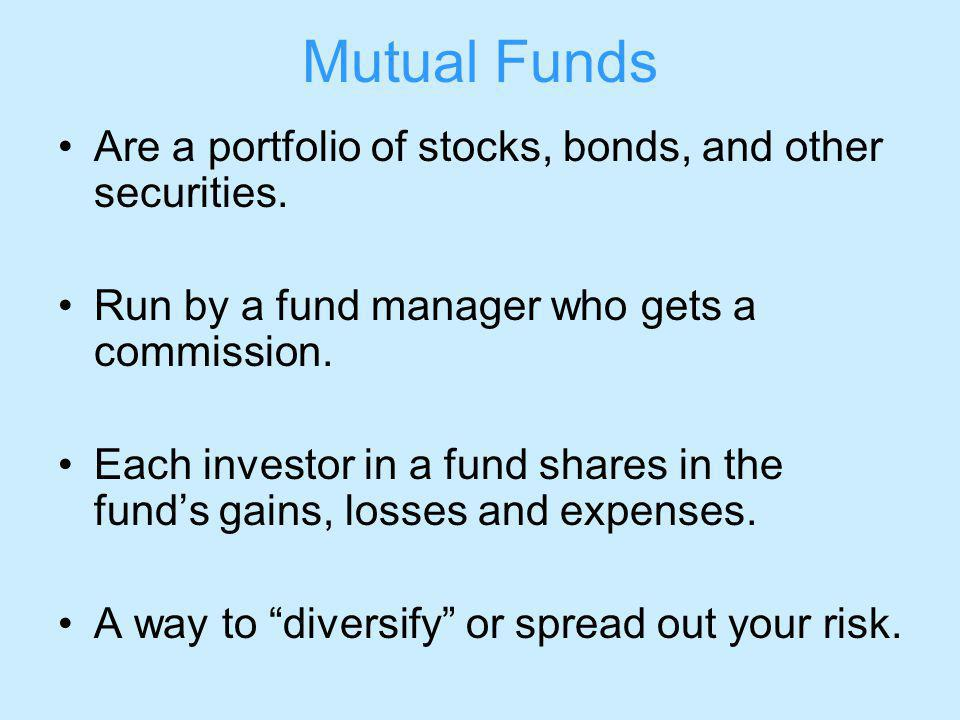 Mutual Funds Are a portfolio of stocks, bonds, and other securities.