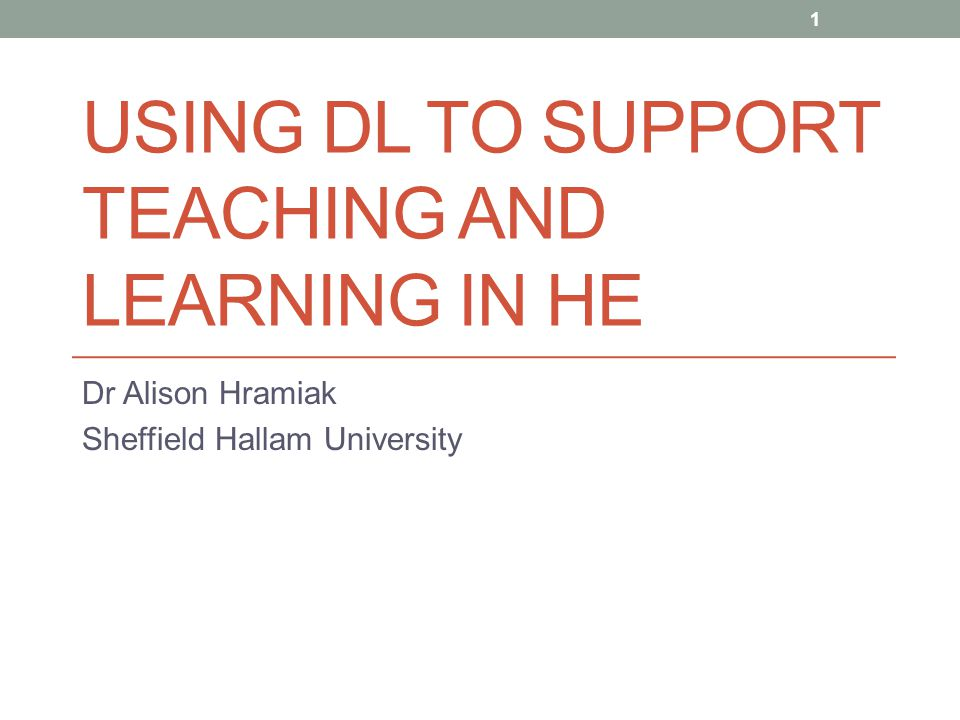 USING DL TO SUPPORT TEACHING AND LEARNING IN HE Dr Alison Hramiak Sheffield Hallam University 1