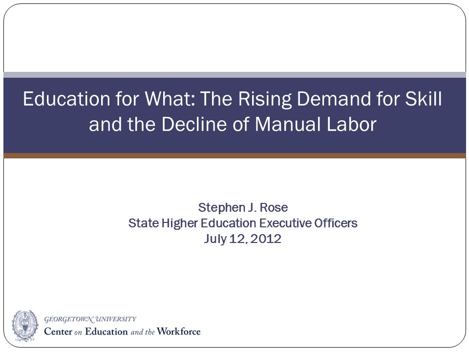 Education for What: The Rising Demand for Skill and the Decline of Manual Labor Stephen J. Rose State Higher Education Executive Officers July 12, 201