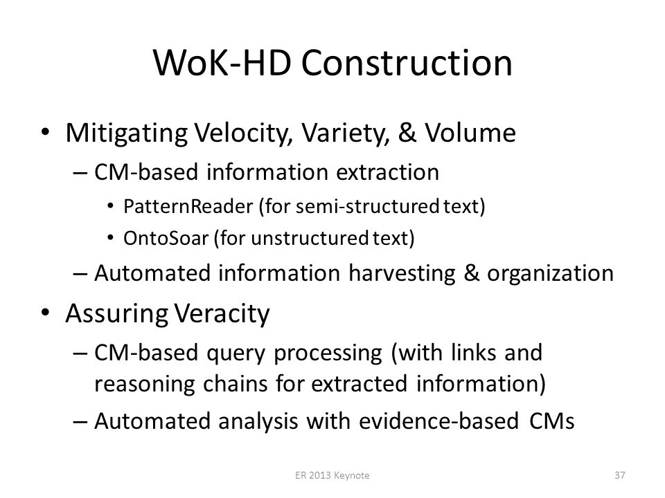 WoK-HD Construction Mitigating Velocity, Variety, & Volume – CM-based information extraction PatternReader (for semi-structured text) OntoSoar (for unstructured text) – Automated information harvesting & organization Assuring Veracity – CM-based query processing (with links and reasoning chains for extracted information) – Automated analysis with evidence-based CMs ER 2013 Keynote37