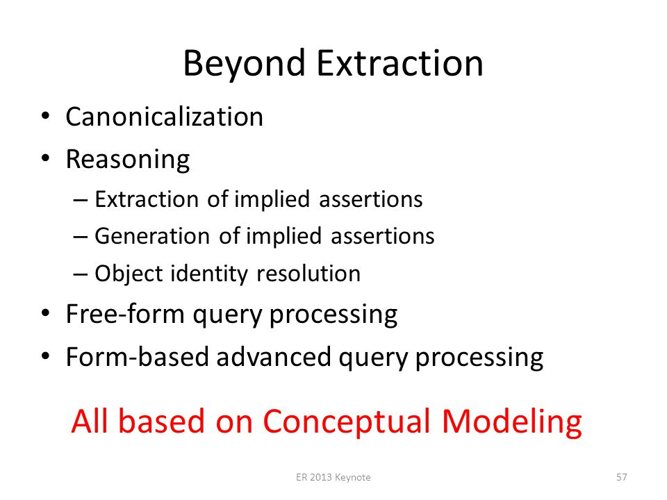 Beyond Extraction Canonicalization Reasoning – Extraction of implied assertions – Generation of implied assertions – Object identity resolution Free-form query processing Form-based advanced query processing ER 2013 Keynote57 All based on Conceptual Modeling