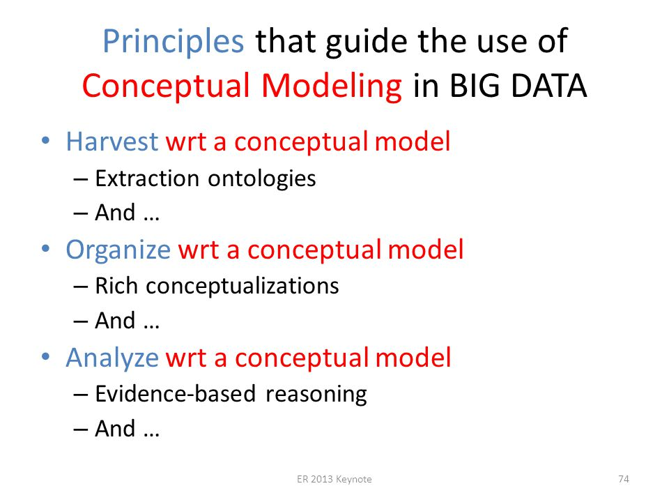 Principles that guide the use of Conceptual Modeling in BIG DATA Harvest wrt a conceptual model – Extraction ontologies – And … Organize wrt a conceptual model – Rich conceptualizations – And … Analyze wrt a conceptual model – Evidence-based reasoning – And … ER 2013 Keynote74