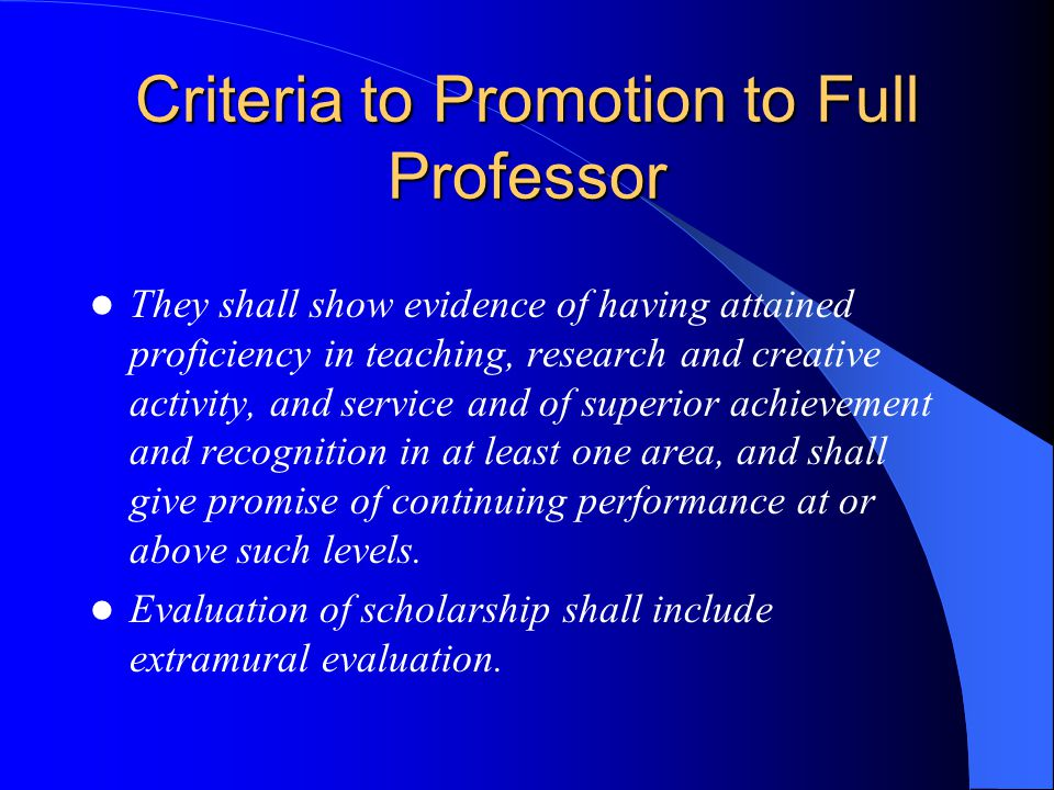 Criteria to Promotion to Full Professor They shall show evidence of having attained proficiency in teaching, research and creative activity, and service and of superior achievement and recognition in at least one area, and shall give promise of continuing performance at or above such levels.
