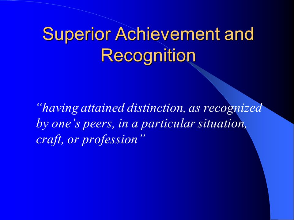 Superior Achievement and Recognition having attained distinction, as recognized by ones peers, in a particular situation, craft, or profession