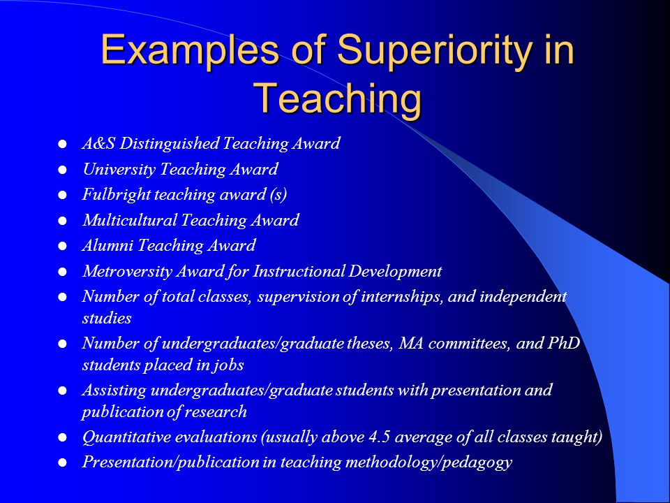 Examples of Superiority in Research A&S Outstanding Scholarship, Research, and Creative Activity Award University Outstanding Scholarship, Research, and Creative Activity Award Quantity of books, articles, and other publications, presentations, collections Proclaimed leader in the field in book reviews and by extramural reviewers Selectivity of research outlets Quantity/quality of grant activity (number of applications, acceptances, prestige of grantor) Research fellowships and visiting research appointments at other universities Invited research lectures Election to selective professional societies
