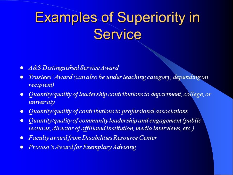 Examples of Superiority in Service A&S Distinguished Service Award Trustees Award (can also be under teaching category, depending on recipient) Quantity/quality of leadership contributions to department, college, or university Quantity/quality of contributions to professional associations Quantity/quality of community leadership and engagement (public lectures, director of affiliated institution, media interviews, etc.) Faculty award from Disabilities Resource Center Provosts Award for Exemplary Advising