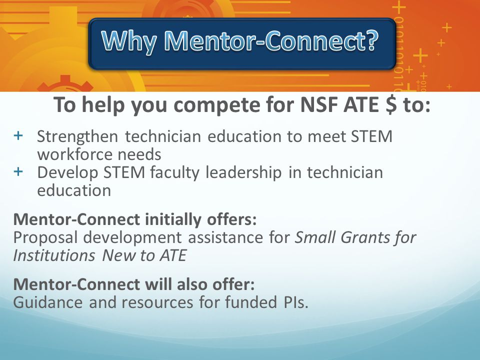 To help you compete for NSF ATE $ to: +Strengthen technician education to meet STEM workforce needs +Develop STEM faculty leadership in technician education Mentor-Connect initially offers: Proposal development assistance for Small Grants for Institutions New to ATE Mentor-Connect will also offer: Guidance and resources for funded PIs.