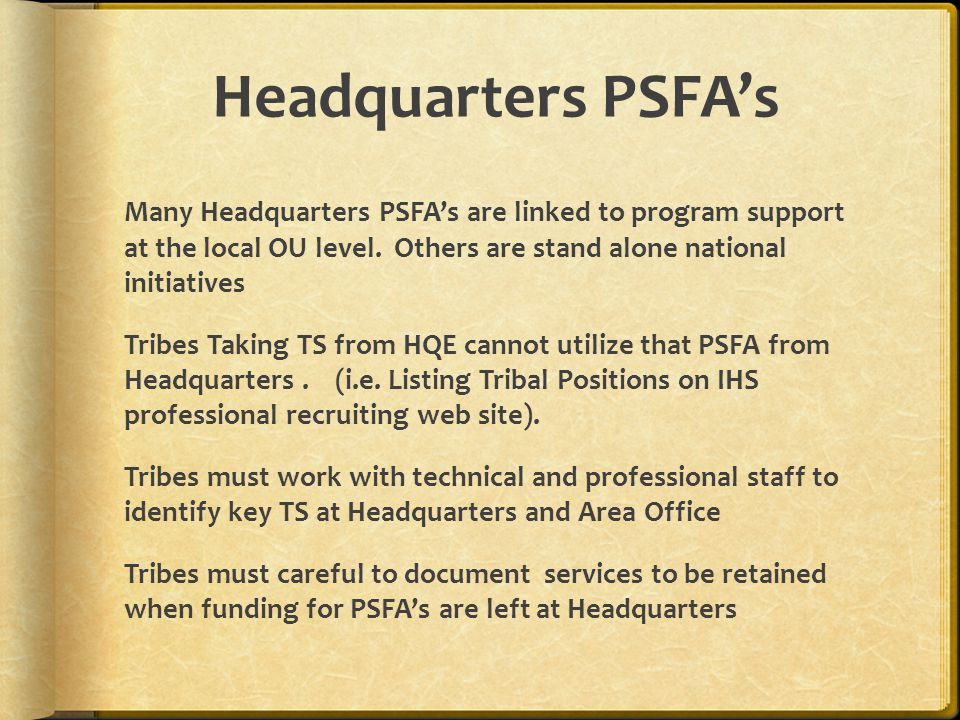 Headquarters PSFAs Many Headquarters PSFAs are linked to program support at the local OU level. Others are stand alone national initiatives Tribes Tak