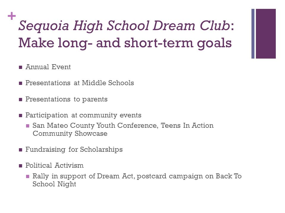+ Sequoia High School Dream Club: Make long- and short-term goals Annual Event Presentations at Middle Schools Presentations to parents Participation at community events San Mateo County Youth Conference, Teens In Action Community Showcase Fundraising for Scholarships Political Activism Rally in support of Dream Act, postcard campaign on Back To School Night