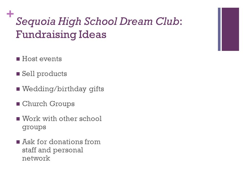 + Sequoia High School Dream Club: Fundraising Ideas Host events Sell products Wedding/birthday gifts Church Groups Work with other school groups Ask for donations from staff and personal network