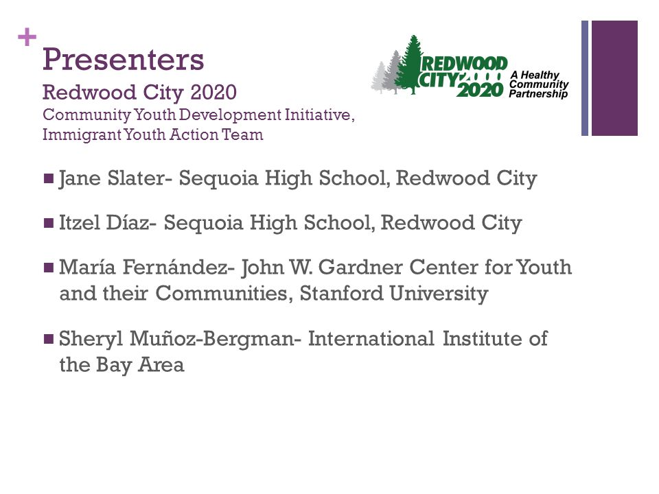 + Presenters Redwood City 2020 Community Youth Development Initiative, Immigrant Youth Action Team Jane Slater- Sequoia High School, Redwood City Itzel Díaz- Sequoia High School, Redwood City María Fernández- John W.