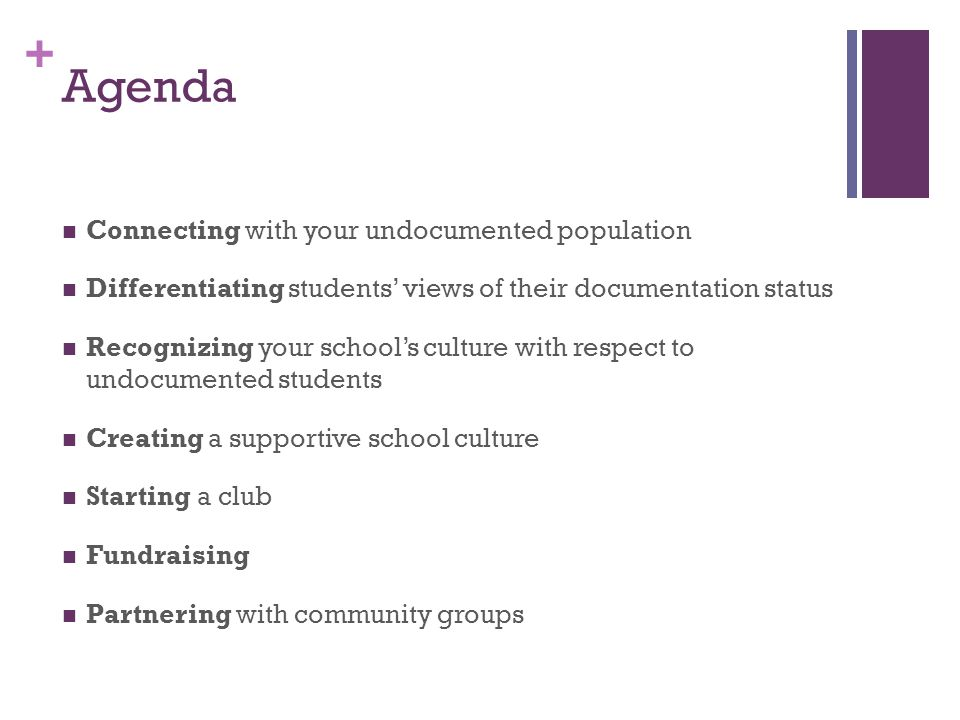 + Agenda Connecting with your undocumented population Differentiating students views of their documentation status Recognizing your schools culture with respect to undocumented students Creating a supportive school culture Starting a club Fundraising Partnering with community groups