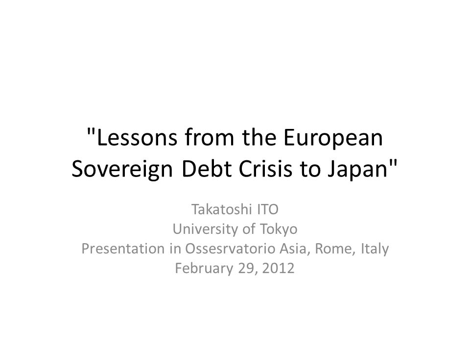 Lessons from the European Sovereign Debt Crisis to Japan Takatoshi ITO University of Tokyo Presentation in Ossesrvatorio Asia, Rome, Italy February 29, 2012
