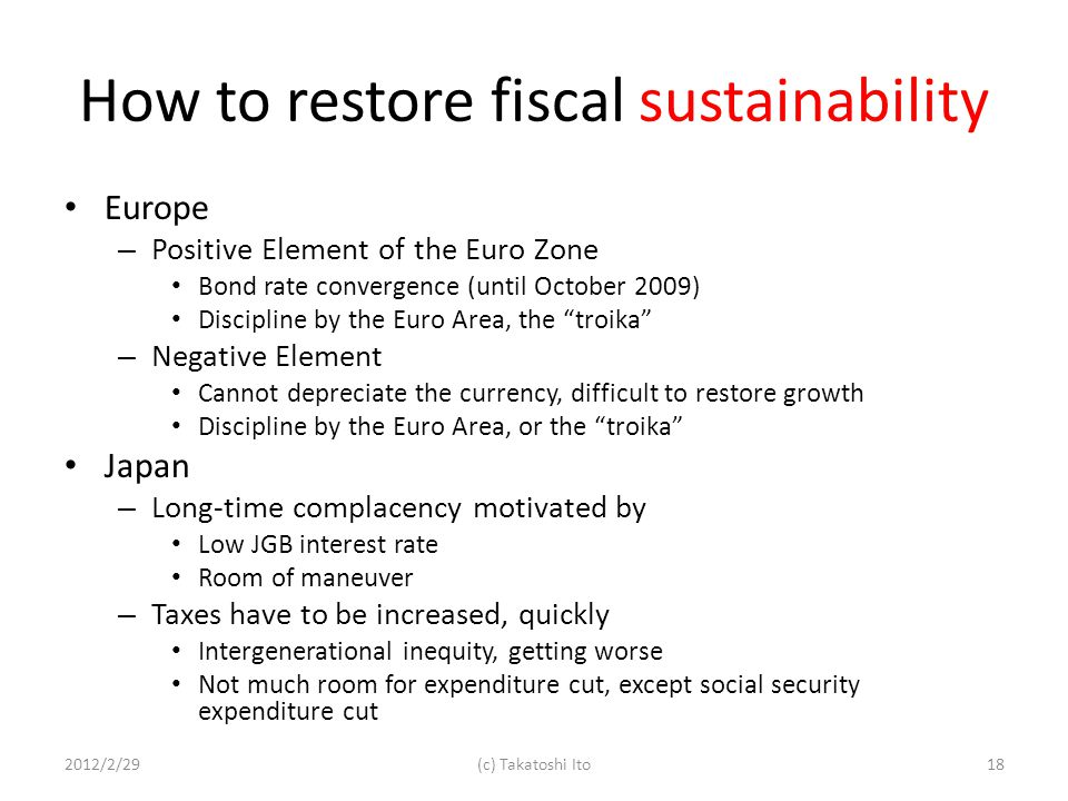 How to restore fiscal sustainability Europe – Positive Element of the Euro Zone Bond rate convergence (until October 2009) Discipline by the Euro Area, the troika – Negative Element Cannot depreciate the currency, difficult to restore growth Discipline by the Euro Area, or the troika Japan – Long-time complacency motivated by Low JGB interest rate Room of maneuver – Taxes have to be increased, quickly Intergenerational inequity, getting worse Not much room for expenditure cut, except social security expenditure cut 2012/2/2918(c) Takatoshi Ito