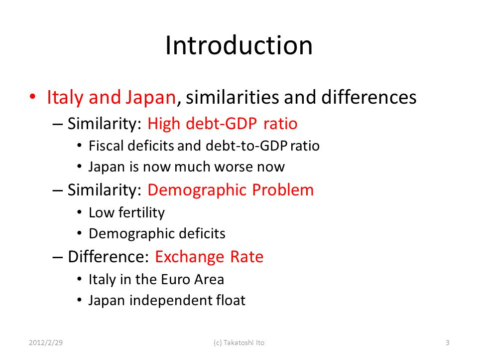Introduction Italy and Japan, similarities and differences – Similarity: High debt-GDP ratio Fiscal deficits and debt-to-GDP ratio Japan is now much worse now – Similarity: Demographic Problem Low fertility Demographic deficits – Difference: Exchange Rate Italy in the Euro Area Japan independent float 2012/2/293(c) Takatoshi Ito