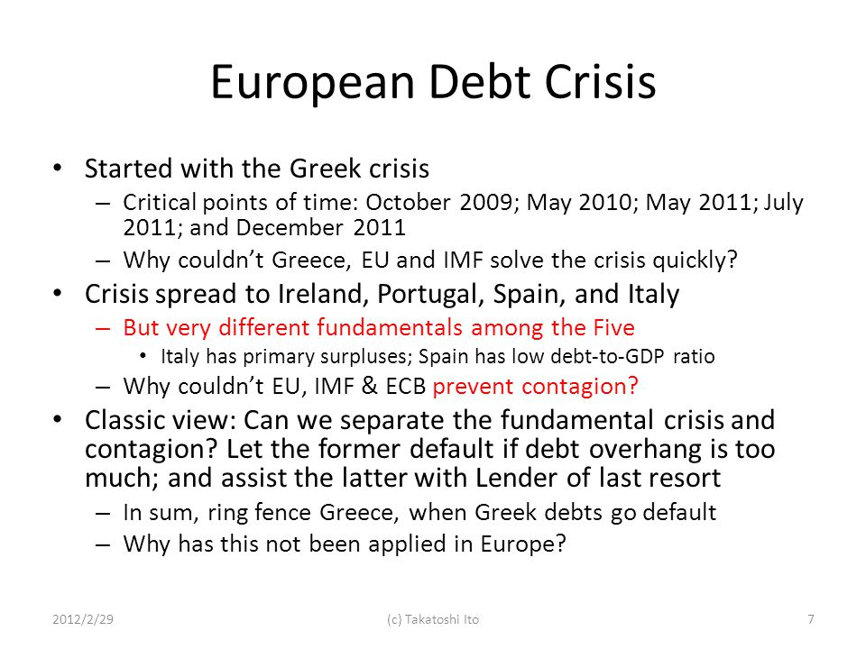 European Debt Crisis Started with the Greek crisis – Critical points of time: October 2009; May 2010; May 2011; July 2011; and December 2011 – Why couldnt Greece, EU and IMF solve the crisis quickly.
