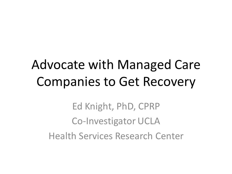 Advocate with Managed Care Companies to Get Recovery Ed Knight, PhD, CPRP Co-Investigator UCLA Health Services Research Center