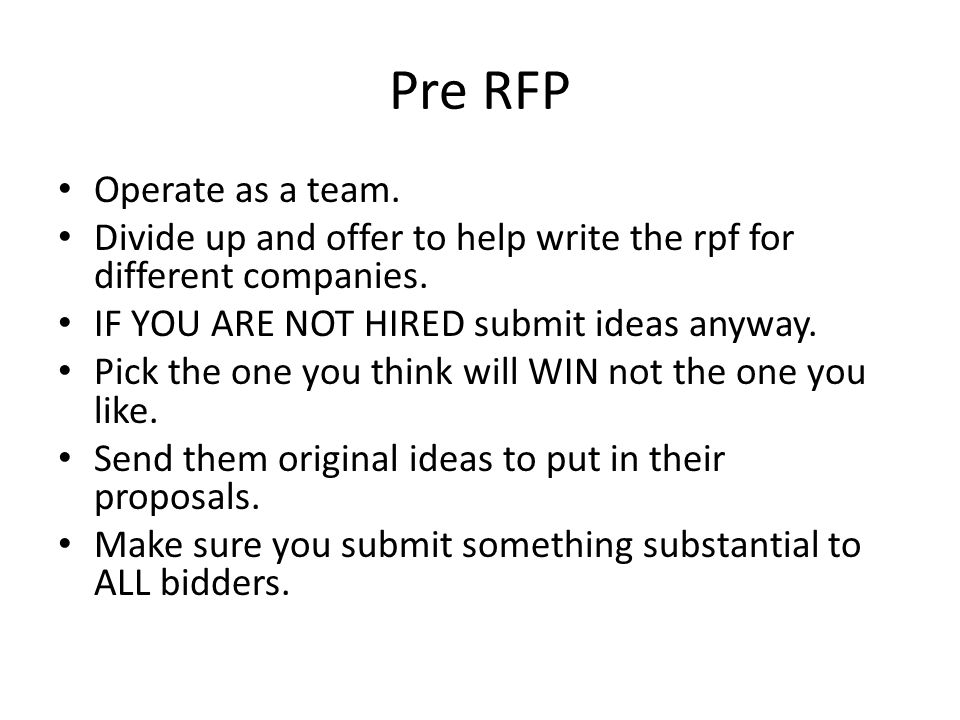 Pre RFP Operate as a team. Divide up and offer to help write the rpf for different companies. IF YOU ARE NOT HIRED submit ideas anyway. Pick the one y