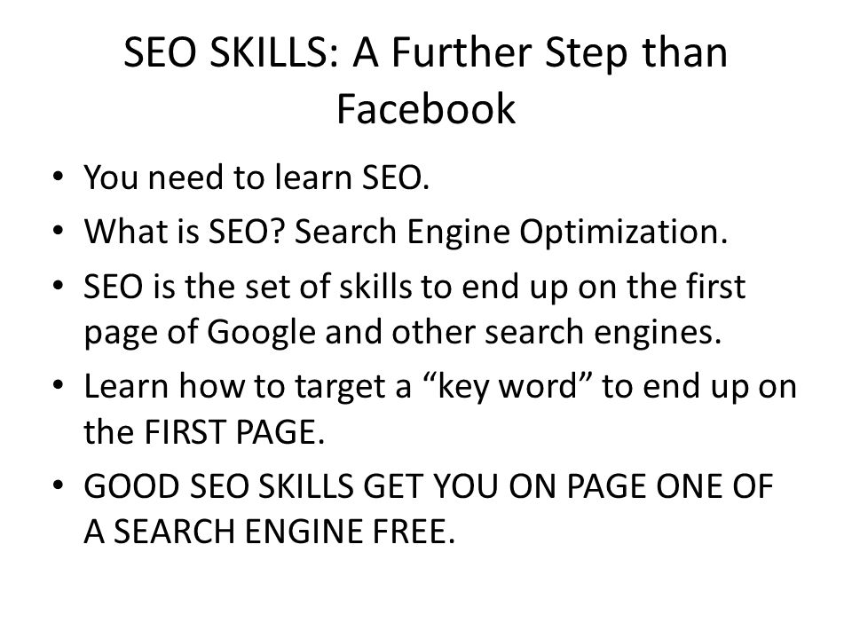 SEO SKILLS: A Further Step than Facebook You need to learn SEO. What is SEO? Search Engine Optimization. SEO is the set of skills to end up on the fir