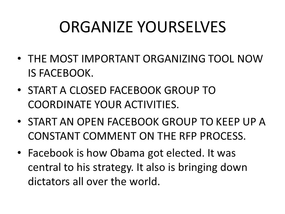 ORGANIZE YOURSELVES THE MOST IMPORTANT ORGANIZING TOOL NOW IS FACEBOOK. START A CLOSED FACEBOOK GROUP TO COORDINATE YOUR ACTIVITIES. START AN OPEN FAC