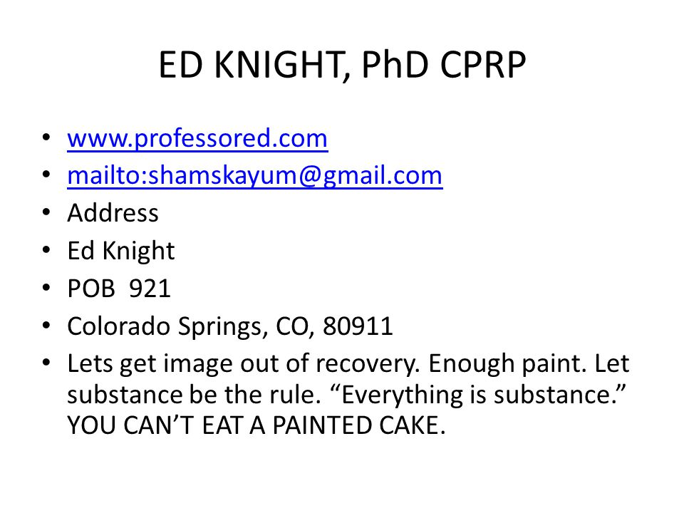 ED KNIGHT, PhD CPRP www.professored.com mailto:shamskayum@gmail.com Address Ed Knight POB 921 Colorado Springs, CO, 80911 Lets get image out of recovery.